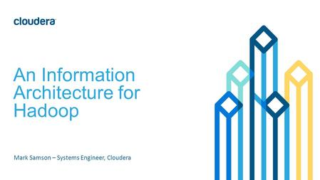 An Information Architecture for Hadoop Mark Samson – Systems Engineer, Cloudera.