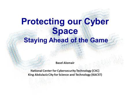 Protecting our Cyber Space Staying Ahead of the Game Basel Alomair National Center for Cybersecurity Technology (C4C) King Abdulaziz City for Science and.