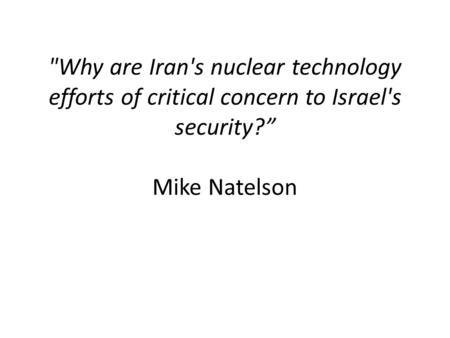 "Why are Iran's nuclear technology efforts of critical concern to Israel's security?"" Mike Natelson."