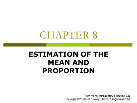 CHAPTER 8 ESTIMATION OF THE MEAN AND PROPORTION Prem Mann, Introductory Statistics, 7/E Copyright © 2010 John Wiley & Sons. All right reserved.