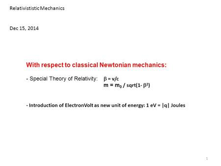 Relativististic Mechanics Dec 15, 2014 With respect to classical Newtonian mechanics: - Special Theory of Relativity:  = v/c m = m 0 / sqrt(1-  2 ) -