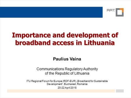 Importance and development of broadband access in Lithuania Paulius Vaina Communications Regulatory Authority of the Republic of Lithuania ITU Regional.