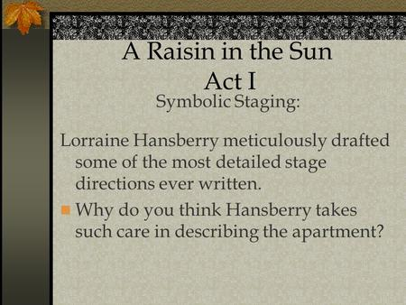 A Raisin in the Sun Act I Symbolic Staging: Lorraine Hansberry meticulously drafted some of the most detailed stage directions ever written. Why do you.