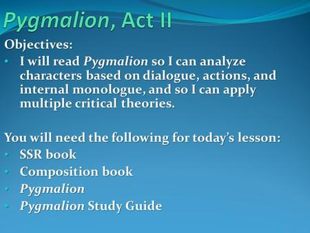 Objectives: I will read Pygmalion so I can analyze characters based on dialogue, actions, and internal monologue, and so I can apply multiple critical.
