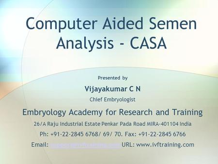 Computer Aided Semen Analysis - CASA Presented by Vijayakumar C N Chief Embryologist Embryology Academy for Research and Training 26/A Raju Industrial.