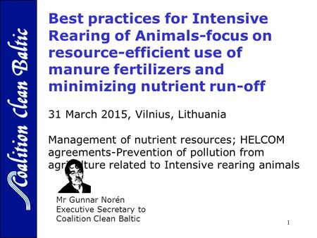1 Mr Gunnar Norén Executive Secretary to Coalition Clean Baltic 31 March 2015, Vilnius, Lithuania Management of nutrient resources; HELCOM agreements-Prevention.