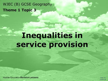 WJEC (B) GCSE Geography Theme 1 Topic 3 Click to continue Hodder Education Revision Lessons Inequalities in service provision.