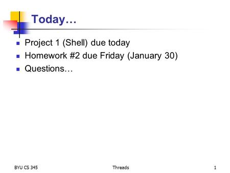 Today… Project 1 (Shell) due today Homework #2 due Friday (January 30) Questions… BYU CS 345Threads1.