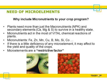 NEED OF MICROELEMENTS Why include Micronutrients to your crop program? Plants need more than just the Macronutrients (NPK) and secondary elements (Ca,