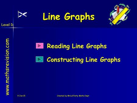 Level D 9-Jun-15Created by Mr.Lafferty Maths Dept Line Graphs Reading Line Graphs www.mathsrevision.com Constructing Line Graphs.