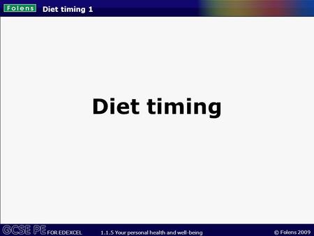 © Folens 2009 FOR EDEXCEL 1.1.5 Your personal health and well-being Diet timing 1 Diet timing.
