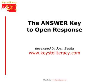 ©Joan Sedita, www.keystoliteracy.com The ANSWER Key to Open Response developed by Joan Sedita www.keystoliteracy.com.