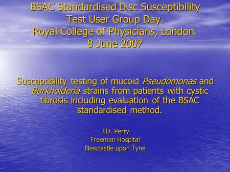 BSAC Standardised Disc Susceptibility Test User Group Day. Royal College of Physicians, London. 8 June 2007 Susceptibility testing of mucoid Pseudomonas.