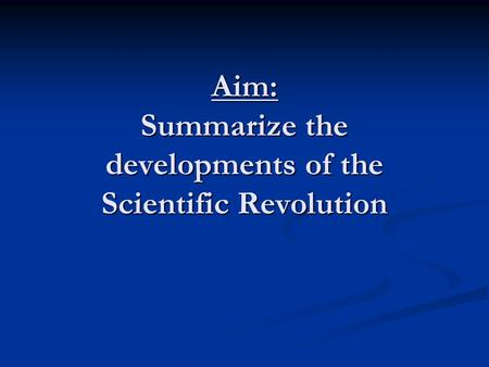 Aim: Summarize the developments of the Scientific Revolution.