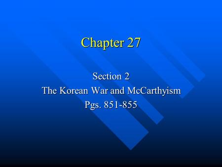 Chapter 27 Section 2 The Korean War and McCarthyism Pgs. 851-855.