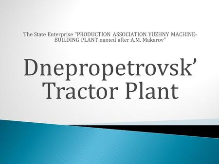 "The State Enterprise ""PRODUCTION ASSOCIATION YUZHNY MACHINE- BUILDING PLANT named after A.M. Makarov"" Dnepropetrovsk' Tractor Plant."
