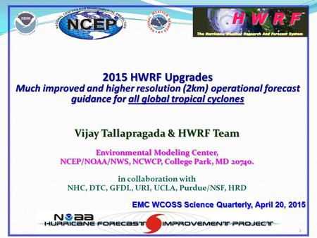 1 2015 HWRF Upgrades Much improved and higher resolution (2km) operational forecast guidance for all global tropical cyclones Vijay Tallapragada & HWRF.
