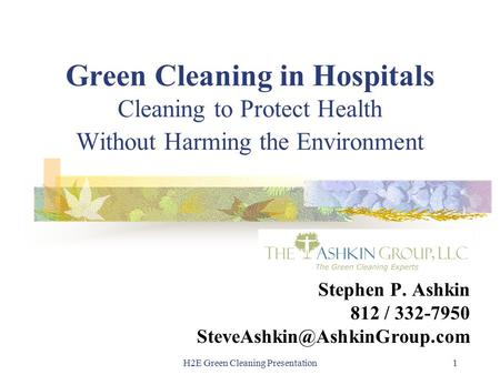 H2E Green Cleaning Presentation1 Green Cleaning in Hospitals Cleaning to Protect Health Without Harming the Environment Stephen P. Ashkin 812 / 332-7950.