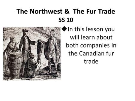 The Northwest & The Fur Trade SS 10  In this lesson you will learn about both companies in the Canadian fur trade.