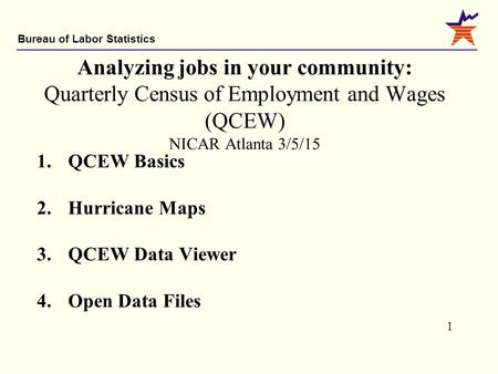 Bureau of Labor Statistics 1 Analyzing jobs in your community: Quarterly Census of Employment and Wages (QCEW) NICAR Atlanta 3/5/15 1.QCEW Basics 2.Hurricane.
