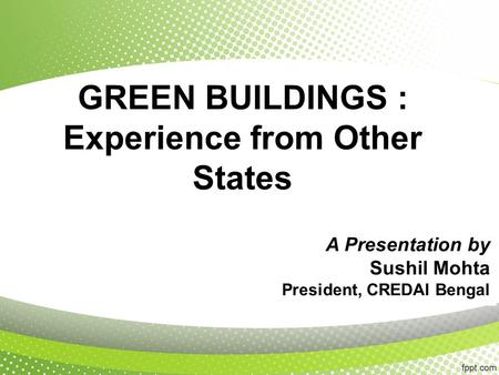 GREEN BUILDINGS : Experience from Other States A Presentation by Sushil Mohta President, CREDAI Bengal.