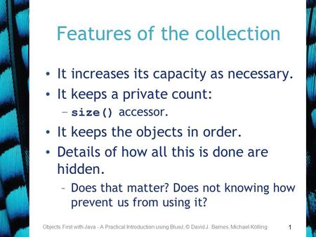 1 Features of the collection It increases its capacity as necessary. It keeps a private count: –size() accessor. It keeps the objects in order. Details.