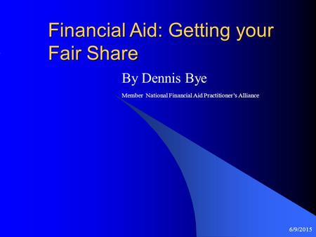 6/9/2015 Financial Aid: Getting your Fair Share By Dennis Bye Member National Financial Aid Practitioner's Alliance.