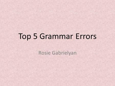 Top 5 Grammar Errors Rosie Gabrielyan. Consequences of Knowing Proper Grammar.