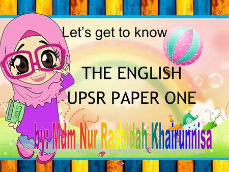 Let's get to know THE ENGLISH UPSR PAPER ONE PAPER 1 contains SECTION A – Q 01 – Q 10 SECTION B – Q 11 – Q 15 SECTION C – Q 16 – Q 25 SECTION D – Q 26.