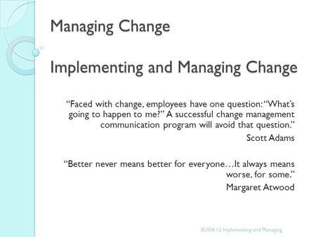 "Managing Change Implementing and Managing Change ""Faced with change, employees have one question: ""What's going to happen to me?"" A successful change management."