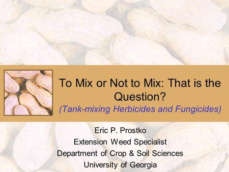 To Mix or Not to Mix: That is the Question? (Tank-mixing Herbicides and Fungicides) Eric P. Prostko Extension Weed Specialist Department of Crop & Soil.