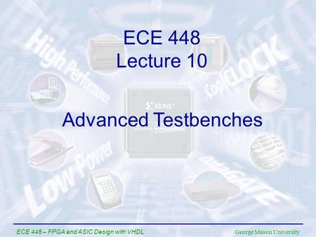 George Mason University ECE 448 – FPGA and ASIC Design with VHDL ECE 448 Lecture 10 Advanced Testbenches.