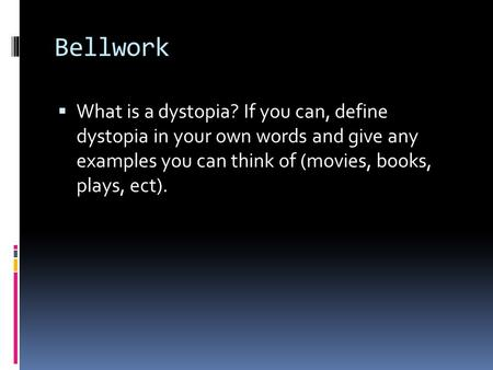 Bellwork  What is a dystopia? If you can, define dystopia in your own words and give any examples you can think of (movies, books, plays, ect).