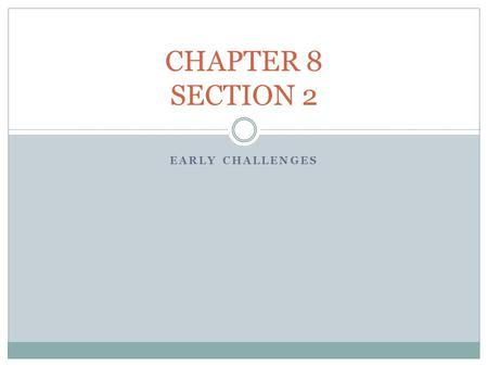 CHAPTER 8 SECTION 2 EARLY CHALLENGES.