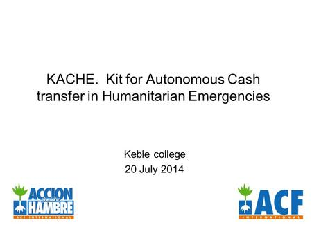 KACHE. Kit for Autonomous Cash transfer in Humanitarian Emergencies Keble college 20 July 2014.