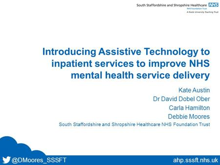 @DMoores_SSSFTahp.sssft.nhs.uk Introducing Assistive Technology to inpatient services to improve NHS mental health service delivery Kate Austin Dr David.