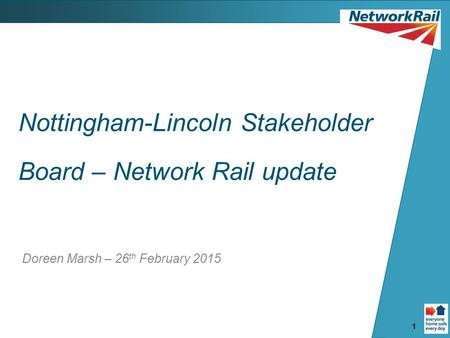 1 Nottingham-Lincoln Stakeholder Board – Network Rail update Doreen Marsh – 26 th February 2015.