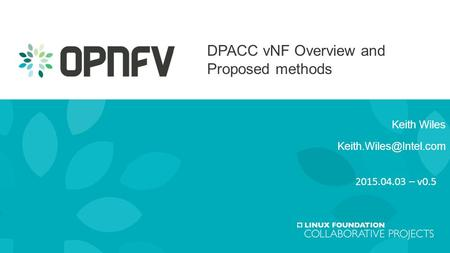 Keith Wiles Keith.Wiles@Intel.com DPACC vNF Overview and Proposed methods Keith Wiles Keith.Wiles@Intel.com 2015.04.03 – v0.5.
