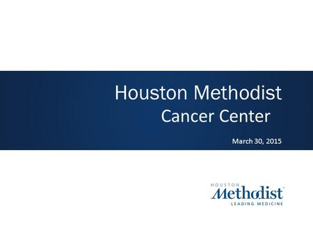 Cancer Center March 30, 2015 Houston Methodist. Vision Houston Methodist will be a nationally recognized cancer center, delivering high quality patient-centered.
