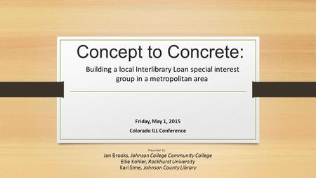 Concept to Concrete: Building a local Interlibrary Loan special interest group in a metropolitan area Friday, May 1, 2015 Colorado ILL Conference Presented.