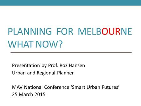 PLANNING FOR MELBOURNE WHAT NOW? Presentation by Prof. Roz Hansen Urban and Regional Planner MAV National Conference 'Smart Urban Futures' 25 March 2015.