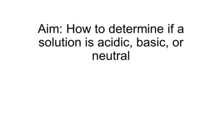 Aim: How to determine if a solution is acidic, basic, or neutral.