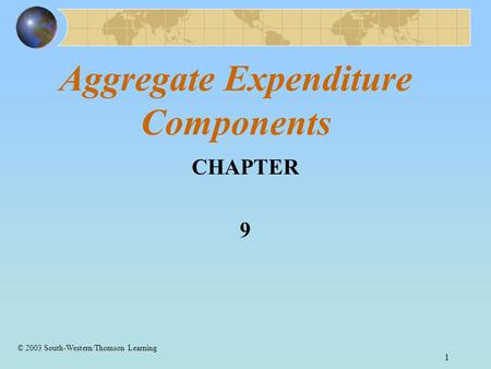 1 Aggregate Expenditure Components CHAPTER 9 © 2003 South-Western/Thomson Learning.