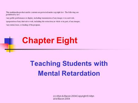 (c) Allyn & Bacon 2004Copyright © Allyn and Bacon 2004 Chapter Eight Teaching Students with Mental Retardation This multimedia product and its contents.