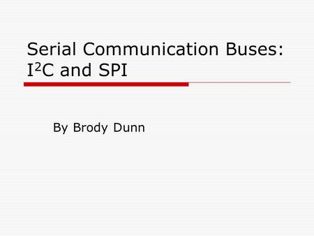 Serial Communication Buses: I 2 C and SPI By Brody Dunn.