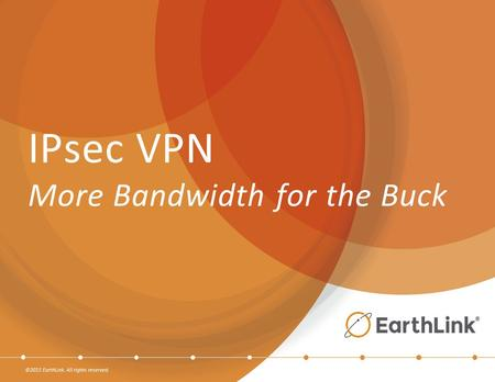 ©2015 EarthLink. All rights reserved. IPsec VPN More Bandwidth for the Buck.