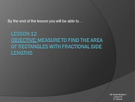 By the end of the lesson you will be able to… 5th Grade Module 5 Lesson 12 K. Clauson.