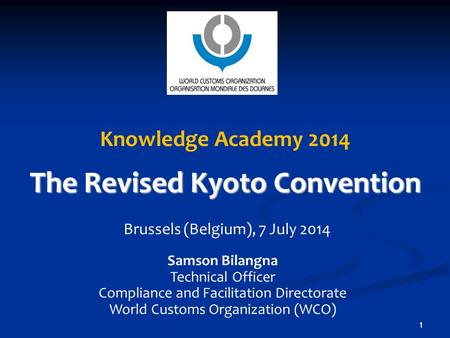1 1 Knowledge Academy 2014 The Revised Kyoto Convention Brussels (Belgium), 7 July 2014 Samson Bilangna Technical Officer Compliance and Facilitation Directorate.