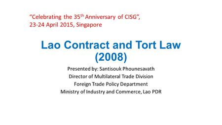Lao Contract and Tort Law (2008) Presented by: Santisouk Phounesavath Director of Multilateral Trade Division Foreign Trade Policy Department Ministry.