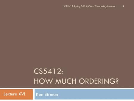CS5412: HOW MUCH ORDERING? Ken Birman 1 CS5412 Spring 2014 (Cloud Computing: Birman) Lecture XVI.